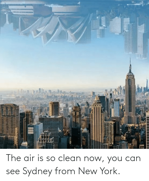 clean: The air is so clean now, you can see Sydney from New York.