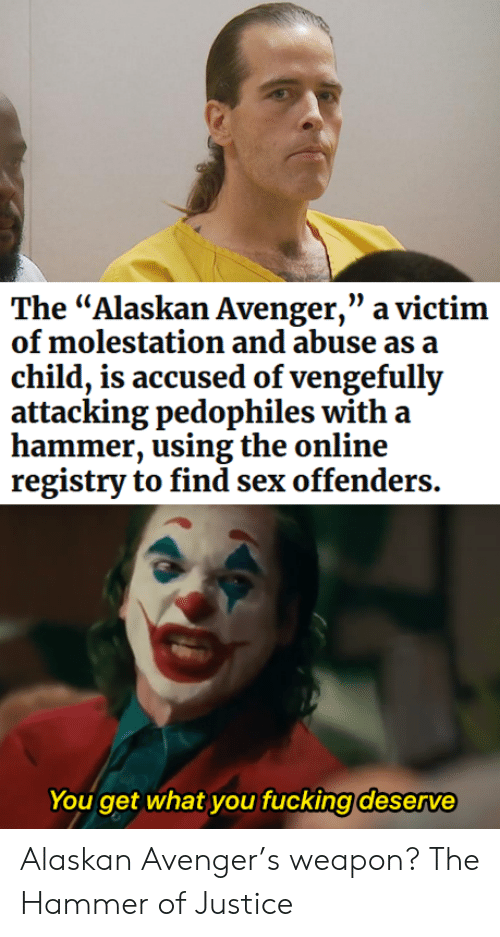 "hammer: The ""Alaskan Avenger,"" a victim  of molestation and abuse as a  child, is accused of vengefully  attacking pedophiles with a  hammer, using the online  registry to find sex offenders.  You get what you fucking deserve Alaskan Avenger's weapon? The Hammer of Justice"