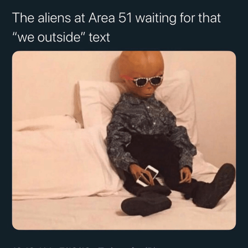 "Aliens, Text, and Waiting...: The aliens at Area 51 waiting for that  ""we outside"" text"