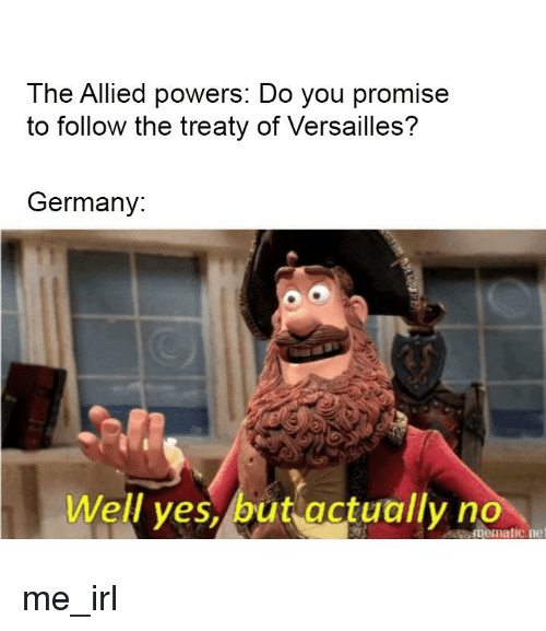 Germany, Irl, and Me IRL: The Allied powers: Do you promise  to follow the treaty of Versailles?  Germany:  Well ves,/but actually no  mematicne