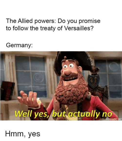 Germany, History, and Powers: The Allied powers: Do you promise  to follow the treaty of Versailles?  Germany:  Well ves,/but actually no  mematicne