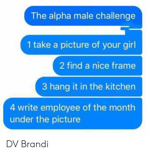 take a picture: The alpha male challenge  1 take a picture of your girl  2 find a nice frame  3 hang it in the kitchen  4 write employee of the month  under the picture DV Brandi