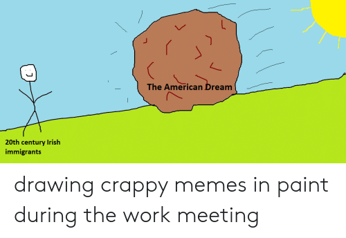Work Meeting: The American Dream  20th century Irish  immigrants drawing crappy memes in paint during the work meeting