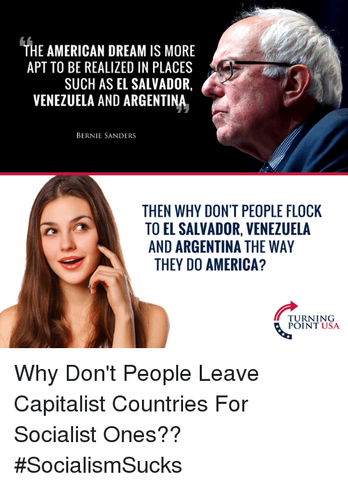 America, Bernie Sanders, and Memes: THE AMERICAN DREAM IS MORE  APT TO BE REALIZED IN PLACES  SUCH AS EL SALVADOR,  VENEZUELA AND ARGENTINA  BERNIE SANDERS  THEN WHY DON'T PEOPLE FLOCK  TO EL SALVADOR, VENEZUELA  AND ARGENTINA THE WAY  THEY DO AMERICA?  TURNING  POINT USA Why Don't People Leave Capitalist Countries For Socialist Ones?? #SocialismSucks