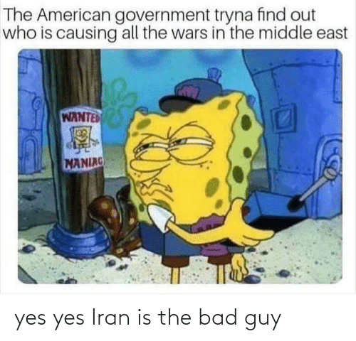 Find Out: The American government tryna find out  who is causing all the wars in the middle east  WANTED  MANIAC yes yes Iran is the bad guy