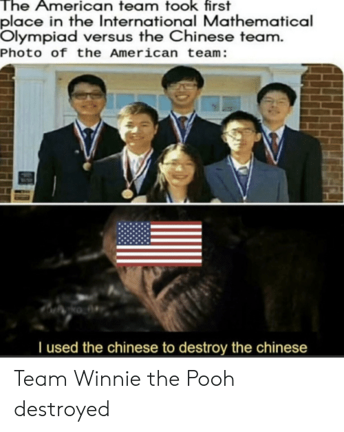 destroyed: The American team took first  place in the International Mathematical  Olympiad versus the Chinese team.  Photo of the American team:  Tused the chinese to destroy the chinese Team Winnie the Pooh destroyed