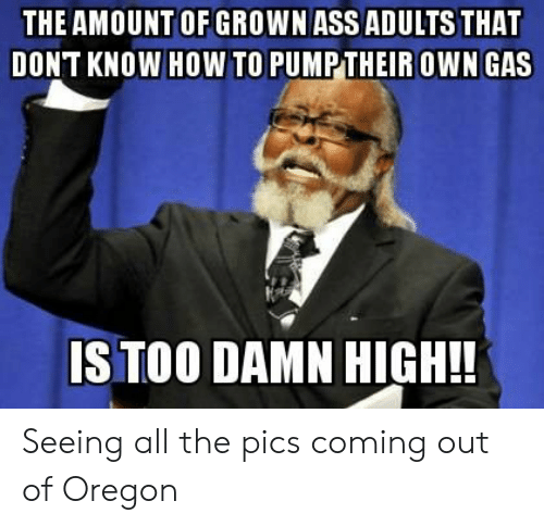 howto: THE AMOUNT OF GROWN ASS ADULTS THAT  DONT KNOW HOWTO PUMPTHEIR OWN GAS  S TOO DAMN HIGH!! Seeing all the pics coming out of Oregon