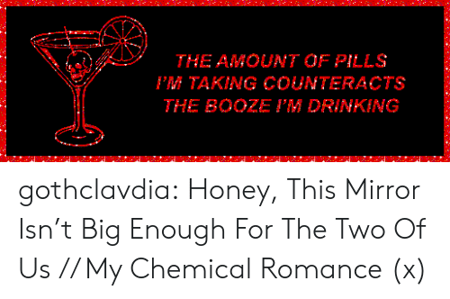 my chemical romance: THE AMOUNT OF PILLS  PM TAKING COUNTERACTS  THE BOOZE I'M DRINKING gothclavdia:  Honey, This Mirror Isn't Big Enough For The Two Of Us // My Chemical Romance (x)