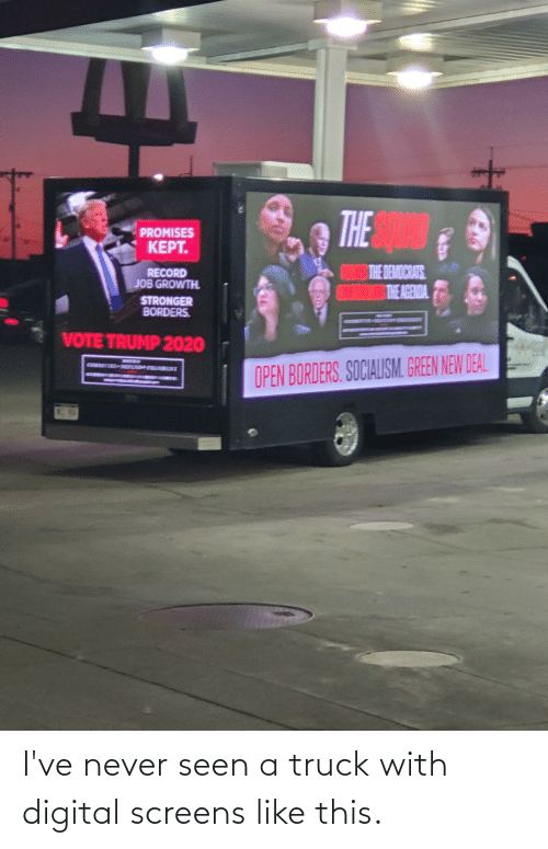 Vote Trump: THE AN  PROMISES  KEPT.  THE DEMOCRATS  THE AGENDA.  RECORD  JOB GROWTH  STRONGER  BORDERS.  VOTE TRUMP 2020  SEEDD  DEPENDAFRESDEST  OPEN BORDERS. SOCIALISM. GREEN NEW DEAL  WA40 I've never seen a truck with digital screens like this.