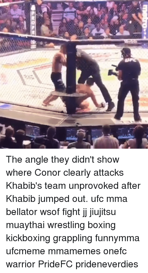 Bellator: The angle they didn't show where Conor clearly attacks Khabib's team unprovoked after Khabib jumped out. ufc mma bellator wsof fight jj jiujitsu muaythai wrestling boxing kickboxing grappling funnymma ufcmeme mmamemes onefc warrior PrideFC prideneverdies