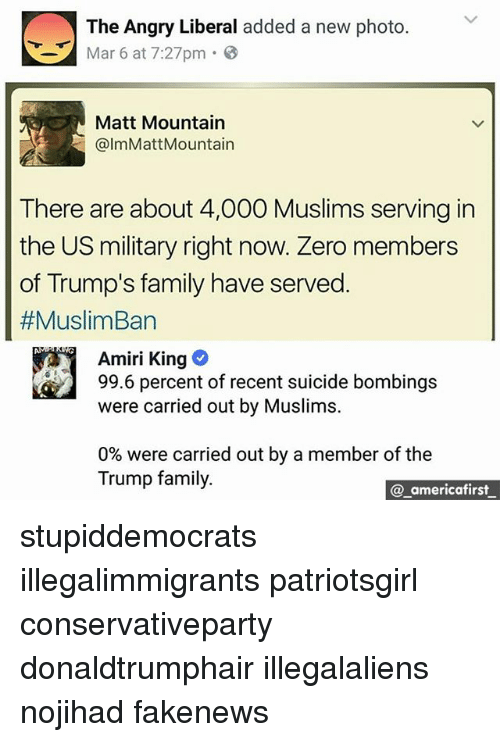 zeroes: The Angry Liberal added a new photo.  Mar 6 at 7:27pm 3  Matt Mountain  @lmMattMountain  There are about 4,000 Muslims serving in  the US military right now. Zero members  of Trump's family have served  #MuslimBan  Amiri King  99.6 percent of recent suicide bombings  were carried out by Muslims.  0% were carried out by a member of the  Trump family.  @ americafirst stupiddemocrats illegalimmigrants patriotsgirl conservativeparty donaldtrumphair illegalaliens nojihad fakenews