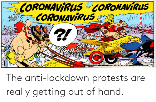 Getting Out Of Hand: The anti-lockdown protests are really getting out of hand.
