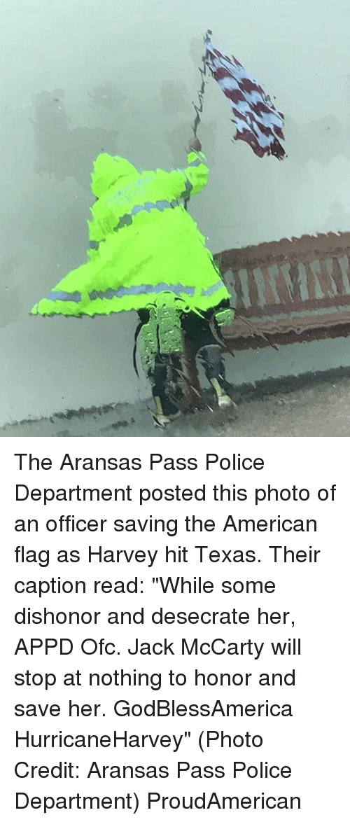 "Flagging: The Aransas Pass Police Department posted this photo of an officer saving the American flag as Harvey hit Texas. Their caption read: ""While some dishonor and desecrate her, APPD Ofc. Jack McCarty will stop at nothing to honor and save her. GodBlessAmerica HurricaneHarvey"" (Photo Credit: Aransas Pass Police Department) ProudAmerican"
