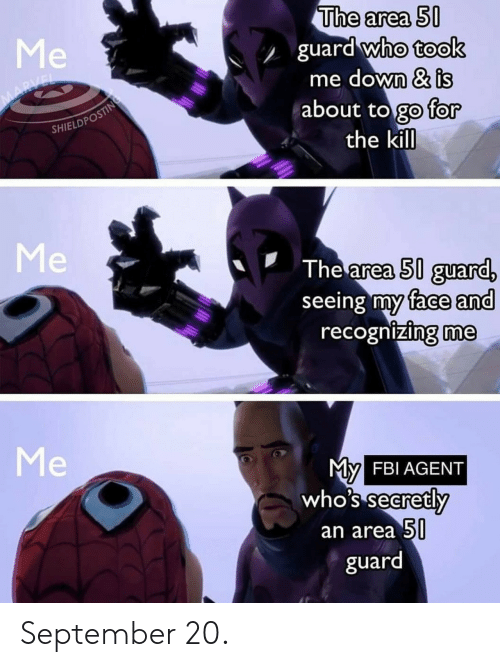 Fbi, Marvel, and Who: The area 50  guard who took  me down & is  about to go for  the kill  Me  MARVEL  SHIELDPOSTING  Me  The area 50 guard,  seeing my face and  recognizing me  Me  My  FBI AGENT  who's secretly  an area 50  guard September 20.