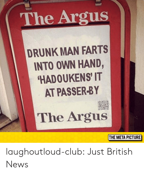 Passer: The Argus  DRUNK MAN FARTS  INTO OWN HAND,  HADOUKENS' IT  AT PASSER-BY  The Argus  THE META PICTURE laughoutloud-club:  Just British News