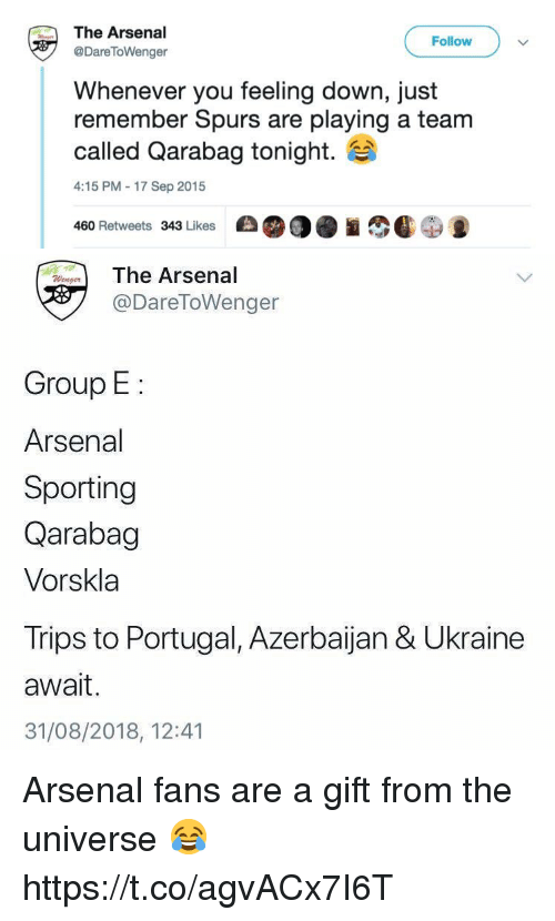 Arsenal Fans: The Arsenal  @DareToWenger  Follow  Whenever you feeling down, just  remember Spurs are playing a team  called Qarabag tonight.  4:15 PM-17 Sep 2015  460 Retweets 343 Likes   The Arsenal  @DareToWenger  Group E:  Arsenal  Sporting  Qarabag  Vorskla  Trips to Portugal, Azerbaijan & Ukraine  await.  31/08/2018, 12:41 Arsenal fans are a gift from the universe 😂 https://t.co/agvACx7I6T