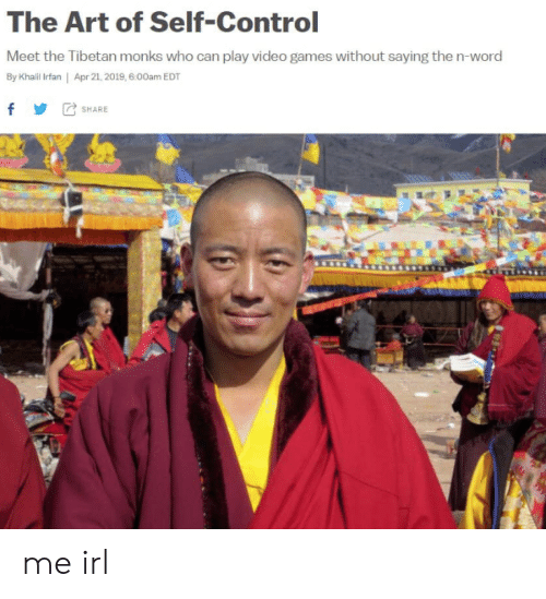 Meet The: The Art of Self-Control  Meet the Tibetan monks who can play video games without saying the n-word  By Khailil Irfan | Apr 21, 2019, 6.00am EDT  f SHARE me irl