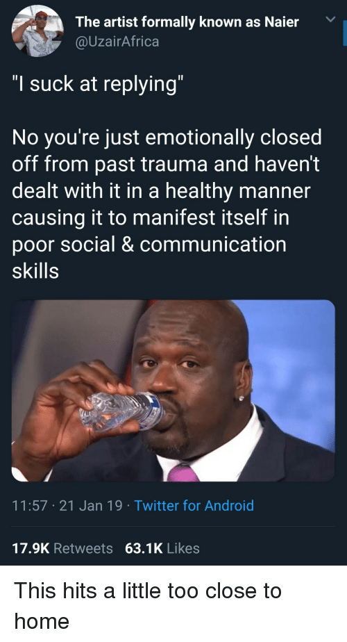 """Close To Home: The artist formally known as Naier  @UzairAfrica  """"I suck at replying  No you re just emotionally closed  off from past trauma and haven't  dealt with it in a healthy manner  causing it to manifest itself in  poor social & communication  skills  11:57 21 Jan 19 Twitter for Android  17.9K Retweets 63.1K Likes This hits a little too close to home"""