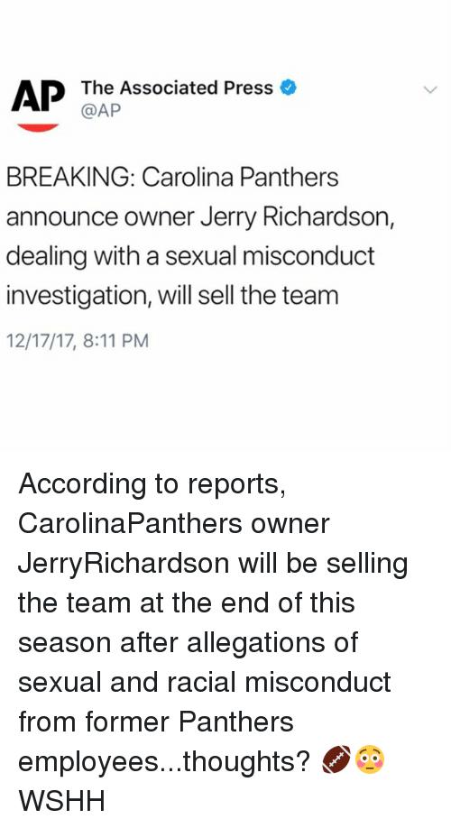 Carolina Panthers, Memes, and Wshh: The Associated Press  @AP  BREAKING: Carolina Panthers  announce owner Jerry Richardson,  dealing with a sexual misconduct  investigation, will sell the team  12/17/17, 8:11 PM According to reports, CarolinaPanthers owner JerryRichardson will be selling the team at the end of this season after allegations of sexual and racial misconduct from former Panthers employees...thoughts? 🏈😳 WSHH