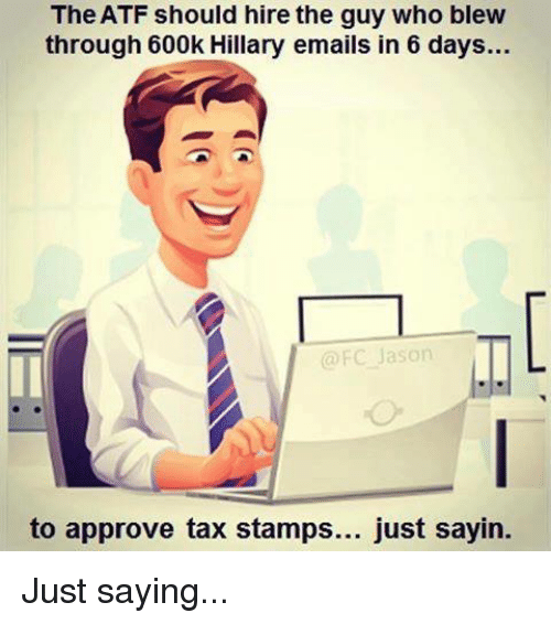 Approvation: The ATF should hire the guy who blew  through 600k Hillary emails in 6 days...  @FC Jason  to approve tax stamps... just sayin. Just saying...