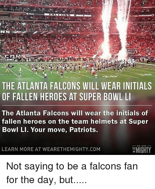 Super Bowl Li: THE ATLANTA FALCONS WILL WEAR INITIALS  OF FALLEN HEROES AT SUPER BOWL LI  The Atlanta Falcons will wear the initials of  fallen heroes on the team helmets at Super  Bowl LI. Your move, Patriots.  WE ARE  MIGHTY  LEARN MORE AT WEARE THEMIGHTY.COM Not saying to be a falcons fan for the day, but.....