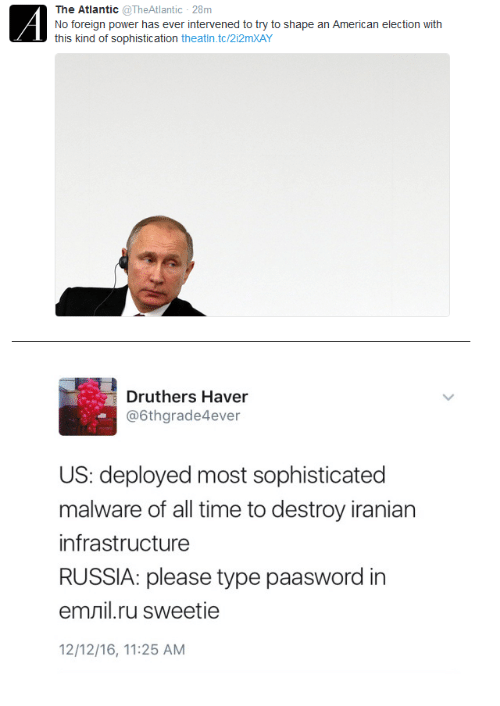 Emil: The Atlantic @TheAtlantic 28m  No foreign power has ever intervened to try to shape an American election with  this kind of sophistication theatin.tc/2i2mXAY  Druthers Haver  @6thgrade4ever  US: deployed most sophisticated  malware of all time to destroy iranian  infrastructure  RUSSIA: please type paasword in  emil.ru sweetie  12/12/16, 11:25 AM  >