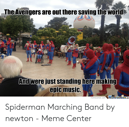 Marching Band Memes: The Avengers are out there saving the worl  And Were just standing here making  epic music.  memecenter.com Meme Centera Spiderman Marching Band by newton - Meme Center