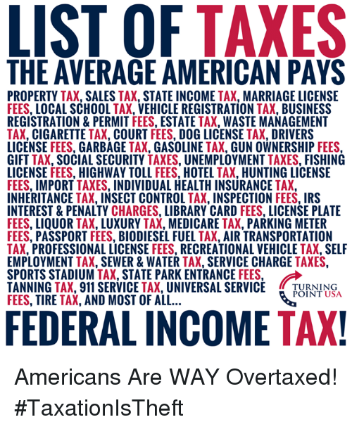 "Irs, Marriage, and Memes: THE AVERAGE AMERICAN PAYS  PROPERTY TAX, SALES TAX, STATE INCOME TAX, MARRIAGE LICENSE  FEES, LOCAL SCHOOL TAX, VEHICLE REGISTRATION TAX, BUSINESS  REGISTRATION&PERMIT FEES, ESTATE TAX, WASTE MANAGEMENT  TAX, CIGARETTE TAX, COURT FEES, DOG LICENSE TAX, DRIVERS  LICENSE FEES, GARBAGE TAX, GASOLINE TAX, GUN OWNERSHIP FEES  GIFT TAX, SOCIAL SECURITY TAXES, UNEMPLOYMENT TAXES, FISHING  LICENSE FEES, HIGHWAY TOLL FEES, HOTEL TAX, HUNTING LICENSE  FEES, IMPORT TAXES, INDIVIDUAL HEALTH INSURANCE TAX,  INHERITANCE TAX, INSECT CONTROL TAX, INSPECTION FEES, IRS  INTEREST & PENALTY CHARGES, LIBRARY CARD FEES, LICENSE PLATE  FEES, LIQUOR TAX, LUXURY TAX, MEDICARE TAX, PARKING METER  FEES, PASSPORT FEES, BIODIESEL FUEL TAX, AIR TRANSPORTATION  TAX, PROFESSIONAL LICENSE FEES, RECREATIONAL VEHICLE TAX, SELF  EMPLOYMENT TAX, SEWER&WATER TAX, SERVICE CHARGE TAXES  SPORTS STADIUM-AX"" STATE PARK ENTRANCE FEES.  TANNING TAX, 911 SERVICE TAX, UNIVERSAL SERVICE TUNN  FEES, TIRE TAX, AND MOST OF ALL  POINT USA  FEDERAL INCOME TAX Americans Are WAY Overtaxed! #TaxationIsTheft"