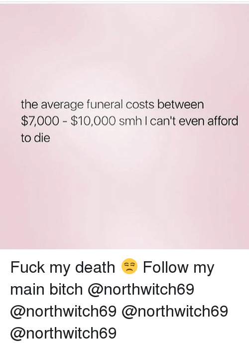 Main Bitch: the average funeral costs between  $7,000 $10,000 smh Ican't even afford  to die Fuck my death 😒 Follow my main bitch @northwitch69 @northwitch69 @northwitch69 @northwitch69