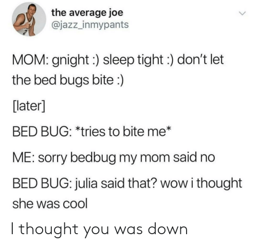 Sorry, Wow, and Bed Bugs: the average joe  @jazz_inmypants  MOM: gnight:) sleep tight:) don't let  the bed bugs bite:)  [later]  BED BUG: *tries to bite me*  ME: sorry bedbug my mom said no  BED BUG: julia said that? wow i thought  she was cool I thought you was down