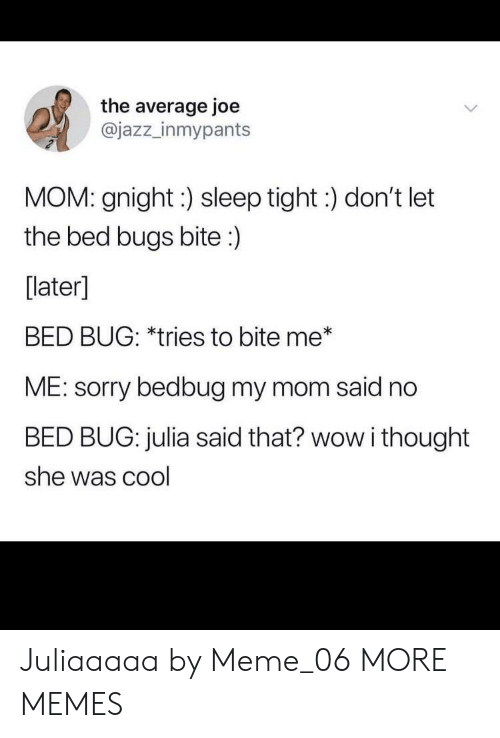 Dank, Meme, and Memes: the average joe  @jazz_inmypants  MOM: gnight:) sleep tight:) don't let  the bed bugs bite:)  [later]  BED BUG: *tries to bite me*  ME: sorry bedbug my mom said no  BED BUG: julia said that? wow i thought  she was cool Juliaaaaa by Meme_06 MORE MEMES