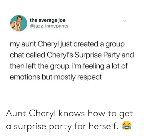 Group Chat, Party, and Respect: the average joe  @jazz_inmypants  my aunt Cheryl just created a group  chat called Cheryl's Surprise Party and  then left the group. i'm feeling a lot of  emotions but mostly respect Aunt Cheryl knows how to get a surprise party for herself. 😂