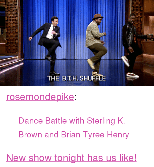 "tyree: THE B.T.H. SHU <p><a href=""http://rosemondepike.tumblr.com/post/174704291142/dance-battle-with-sterling-k-brown-and-brian"" class=""tumblr_blog"" target=""_blank"">rosemondepike</a>:</p><blockquote><p><small><a href=""https://www.youtube.com/watch?v=aytS2k67CVU"" target=""_blank"">Dance Battle with Sterling K. Brown and Brian Tyree Henry</a></small></p></blockquote> <p><a href=""https://www.youtube.com/watch?v=aytS2k67CVU"" target=""_blank"">New show tonight has us like!</a></p>"