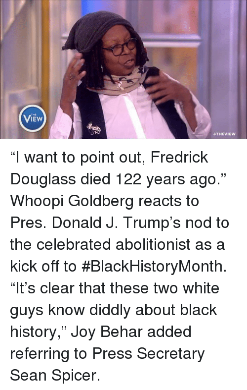 """Whoopy: THE  B THE VIEW """"I want to point out, Fredrick Douglass died 122 years ago."""" Whoopi Goldberg reacts to Pres. Donald J. Trump's nod to the celebrated abolitionist as a kick off to #BlackHistoryMonth. """"It's clear that these two white guys know diddly about black history,"""" Joy Behar added referring to Press Secretary Sean Spicer."""