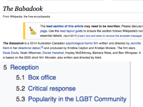 Community, Lgbt, and Monster: The Babadook  The lead section of this article may need to be rewritten. Please discusst  page. Use the lead layout guide to ensure the section follows Wikipedia's nor  essential details. (April 2017) (Learn how and when to remove this template message)  The Babadook is a 2014 Australian-Canadian psychological horror film written and directed by Jennifer  Kent in her directorial debut, 31 and produced by Kristina Ceyton and Kristian Moliere. The film stars  Essie Davis, Noah Wiseman, Daniel Henshall, Hayley McElhinney, Barbara West, and Ben Winspear. It  is based on the 2005 short film Monster, also written and directed by Kent.   5 Reception  5.1 Box office  5.2 Critical response  5.3 Popularity in the LGBT Community
