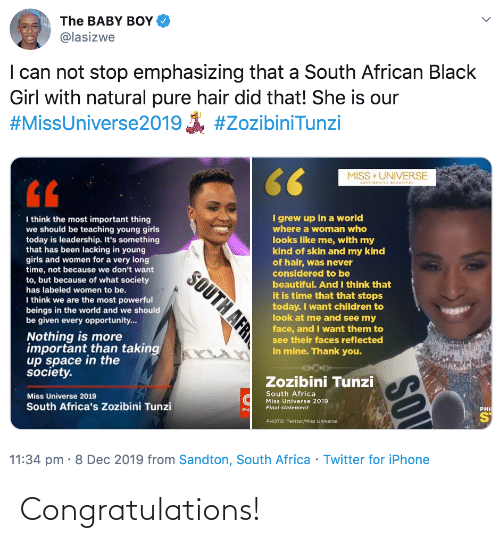 Africa, Beautiful, and Children: The BABY BOY  @lasizwe  I can not stop emphasizing that a South African Black  Girl with natural pure hair did that! She is our  #MissUniverse2019  #ZozibiniTunzi  66  MISS +UNIVERSE  CONFIDENTLY BEAUTIFUL  I grew up in a world  where a woman who  I think the most important thing  we should be teaching young girls  today is leadership. It's something  that has been lacking in young  girls and women for a very long  time, not because we don't want  to, but because of what society  looks like me, with my  kind of skin and my kind  of hair, was never  considered to be  beautiful. And I think that  it is time that that stops  today. I want children to  look at me and see my  face, and I want them to  has labeled women to be.  I think we are the most powerful  beings in the world and we should  be given every opportunity..  Nothing is more  important than taking  up space in the  society.  see their faces reflected  in mine. Thank you.  Zozibini Tunzi  South Africa  Miss Universe 2019  Miss Universe 2019  Final statement  South Africa's Zozibini Tunzi  Phi  PHI  ST  PHOTO: Twitter/Miss Universe  11:34 pm · 8 Dec 2019 from Sandton, South Africa · Twitter for iPhone  SOV  SOUTH AFR Congratulations!