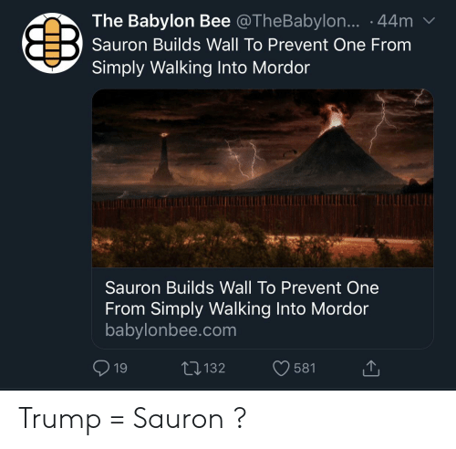 Lord of the Rings, Trump, and Babylon: The Babylon Bee @TheBabylon... .44m  Sauron Builds Wall To Prevent One From  Simply Walking Into Mordor  Sauron Builds Wall To Prevent One  From Simply Walking Into Mordor  babylonbee.com  L 132  19  581 Trump = Sauron ?