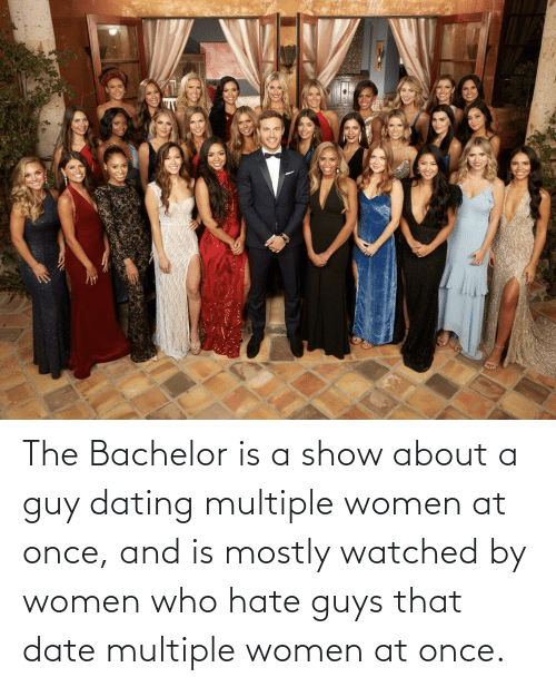 Dating: The Bachelor is a show about a guy dating multiple women at once, and is mostly watched by women who hate guys that date multiple women at once.