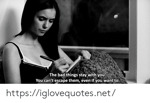 if you want to: The bad things stay with you  You can't escape them, even if you want to! https://iglovequotes.net/