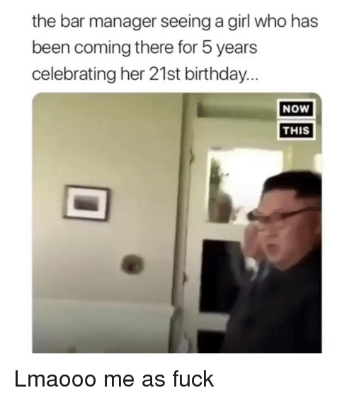 Birthday, Fuck, and Girl: the bar manager seeing a girl who has  been coming there for 5 years  celebrating her 21st birthday..  NOw  THIS Lmaooo me as fuck
