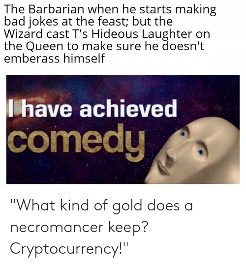 """Bad, Bad Jokes, and Queen: The Barbarian when he starts making  bad jokes at the feast; but the  Wizard cast T's Hideous Laughter on  the Queen to make sure he doesn't  emberass himself  I have achieved  comedy """"What kind of gold does a necromancer keep? Cryptocurrency!"""""""