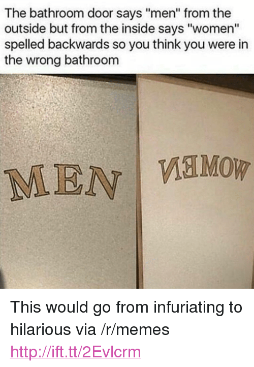 "Memes, Http, and Women: The bathroom door says ""men"" from the  outside but from the inside says ""women""  spelled backwards so you think you were in  the wrong bathroom  MEN <p>This would go from infuriating to hilarious via /r/memes <a href=""http://ift.tt/2Evlcrm"">http://ift.tt/2Evlcrm</a></p>"