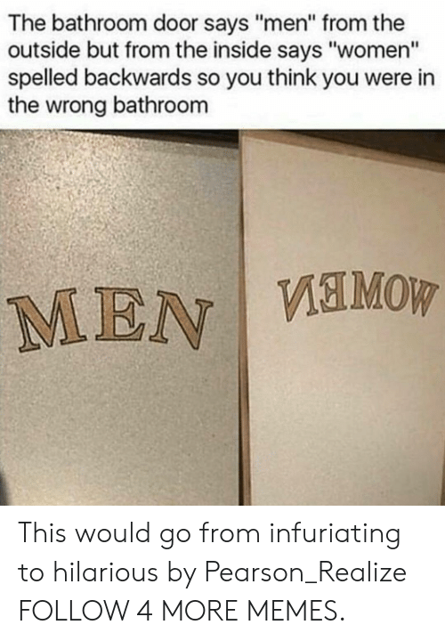 "Pearson: The bathroom door says ""men"" from the  outside but from the inside says ""women""  spelled backwards so you think you were in  the wrong bathroom  MEN VEMOW This would go from infuriating to hilarious by Pearson_Realize FOLLOW 4 MORE MEMES."