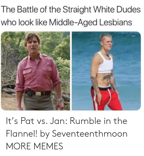 Dank, Lesbians, and Memes: The Battle of the Straight White Dudes  who look like Middle-Aged Lesbians It's Pat vs. Jan: Rumble in the Flannel! by Seventeenthmoon MORE MEMES