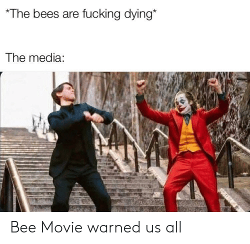 Bee Movie, Fucking, and Movie: The bees are fucking dying*  The media: Bee Movie warned us all