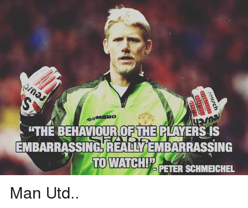 Memes, 🤖, and Man Utd: THE BEHAVIOUR OF THE PLAYERS-IS  EMBARRASSINGREALLYEMBARRASSING  TO WATCHIETERSCHMEICHEL Man Utd..
