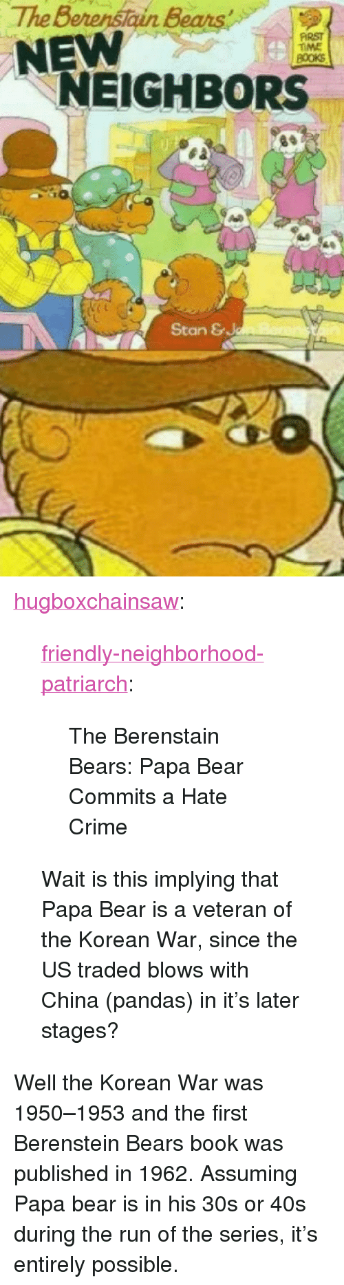 """Berenstain Bears, Crime, and Run: The Berenstain Bears  NEW  FİRST  TIME  NEIGHBORS  4  Stan & <p><a href=""""https://hugboxchainsaw.tumblr.com/post/174255281867/friendly-neighborhood-patriarch-the-berenstain"""" class=""""tumblr_blog"""">hugboxchainsaw</a>:</p>  <blockquote><p><a href=""""http://friendly-neighborhood-patriarch.tumblr.com/post/173865249382/the-berenstain-bears-papa-bear-commits-a-hate"""" class=""""tumblr_blog"""">friendly-neighborhood-patriarch</a>:</p> <blockquote><p>The Berenstain Bears: Papa Bear Commits a Hate Crime</p></blockquote> <p>Wait is this implying that Papa Bear is a veteran of the Korean War, since the US traded blows with China (pandas) in it's later stages?</p></blockquote>  <p>Well the Korean War was 1950–1953 and the first Berenstein Bears book was published in 1962. Assuming Papa bear is in his 30s or 40s during the run of the series, it's entirely possible.</p>"""