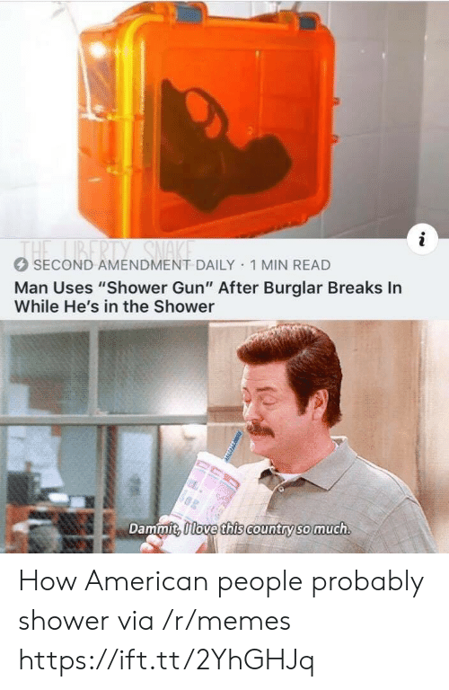 """amendment: THE BERTY SMA  SECOND AMENDMENT DAILY 1 MIN READ  Man Uses """"Shower Gun"""" After Burglar Breaks In  While He's in the Shower  Dammit, 0love this country so much How American people probably shower via /r/memes https://ift.tt/2YhGHJq"""