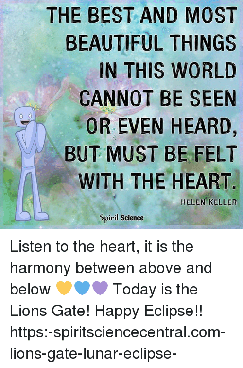 Helen Keller: THE BEST AND MOST  BEAUTIFUL THINGS  IN THIS WORLD  CANNOT BE SEEN  OR EVEN HEARD,  BUT MUST BE FELT  WITH THE HEART  HELEN KELLER  Spirit Science Listen to the heart, it is the harmony between above and below 💛💙💜 Today is the Lions Gate! Happy Eclipse!! https:-spiritsciencecentral.com-lions-gate-lunar-eclipse-