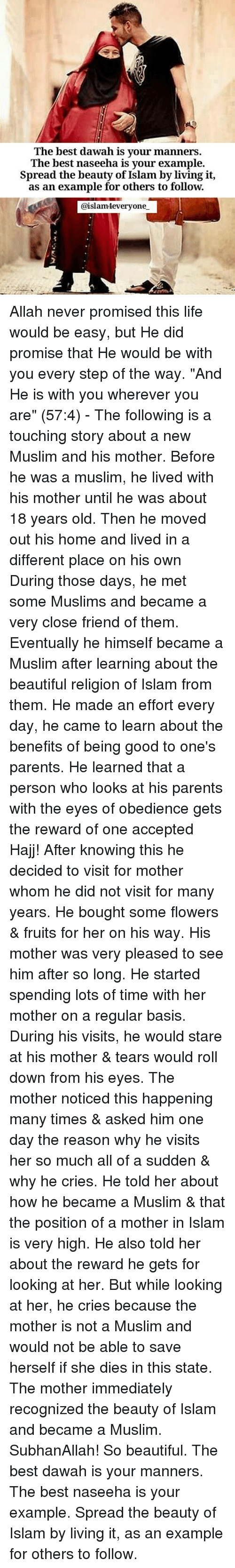 """Spreaded: The best dawah is your manners.  The best naseeha is vour example.  Spread the beauty of Islam by living it,  as an example for others to follow.  @islamteveryone Allah never promised this life would be easy, but He did promise that He would be with you every step of the way. """"And He is with you wherever you are"""" (57:4) - The following is a touching story about a new Muslim and his mother. Before he was a muslim, he lived with his mother until he was about 18 years old. Then he moved out his home and lived in a different place on his own During those days, he met some Muslims and became a very close friend of them. Eventually he himself became a Muslim after learning about the beautiful religion of Islam from them. He made an effort every day, he came to learn about the benefits of being good to one's parents. He learned that a person who looks at his parents with the eyes of obedience gets the reward of one accepted Hajj! After knowing this he decided to visit for mother whom he did not visit for many years. He bought some flowers & fruits for her on his way. His mother was very pleased to see him after so long. He started spending lots of time with her mother on a regular basis. During his visits, he would stare at his mother & tears would roll down from his eyes. The mother noticed this happening many times & asked him one day the reason why he visits her so much all of a sudden & why he cries. He told her about how he became a Muslim & that the position of a mother in Islam is very high. He also told her about the reward he gets for looking at her. But while looking at her, he cries because the mother is not a Muslim and would not be able to save herself if she dies in this state. The mother immediately recognized the beauty of Islam and became a Muslim. SubhanAllah! So beautiful. The best dawah is your manners. The best naseeha is your example. Spread the beauty of Islam by living it, as an example for others to follow."""